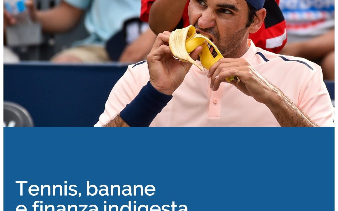 Tennis, banane e finanza indigesta